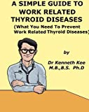 A Simple Guide To Work Related Thyroid Diseases (What You Need to Prevent Work Related Thyroid Diseases) (A Simple Guide to Medical Conditions)