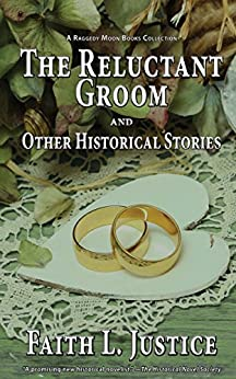 The Reluctant Groom and Other Historical Stories (A Raggedy Moon Books Collection Book 3) by [Faith L. Justice]
