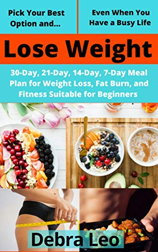 Pick Your Best Option and Lose Weight Even When You Have a Busy Life: 30-Day, 21-Day, 14-Day, 7-Day Meal Plan for Weight Loss, Fat Burn, and Fitness Suitable for Beginners