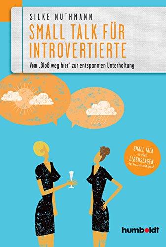 Small Talk für Introvertierte: Vom 'Bloß weg hier' zur entspannten Unterhaltung. Small Talk in allen Lebenslagen für Freizeit und Beruf