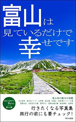 富山は見ているだけで幸せです: 行きたくなる写真集