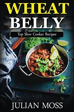 Wheat Belly: Top Slow Cooker Recipes: 230+ Grain & Gluten-Free Slow Cooker Recipes for Rapid Weight Loss with The Revolutionary Wheat Belly Diet (The Wheat-Free Cookbook)