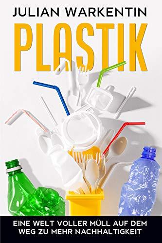 Plastik: Eine Welt voller Müll auf dem Weg zu mehr Nachhaltigkeit (German Edition)