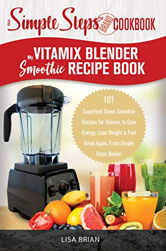 My Vitamix Blender Smoothie Recipe Book, A Simple Steps Cookbook: 101 Superfood Green Smoothie Recipes for Vitamix, to Gain Energy, Lose Weight & Feel ... Vitamix Cookbook Book 1) (English Edition)