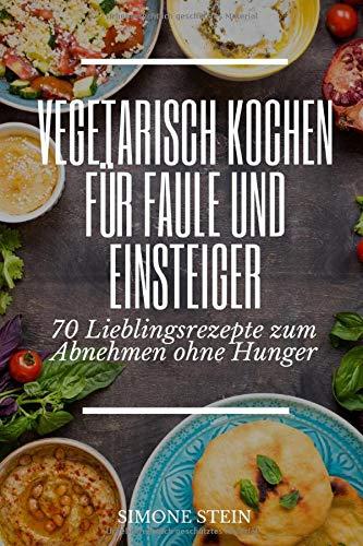 Vegetarisch Kochen für Faule und Einsteiger 70 Lieblingsrezepte zum Abnehmen ohne Hunger