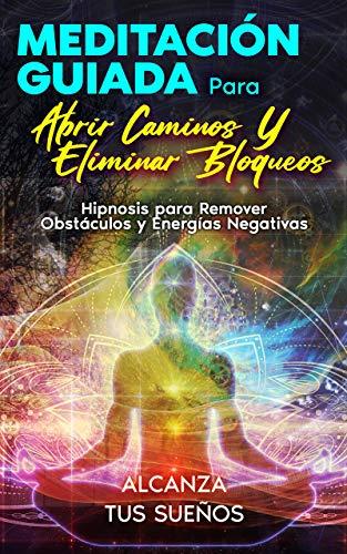 MEDITACIÓN GUIADA PARA ABRIR CAMINOS Y ELIMINAR BLOQUEOS: Hipnosis para Remover Obstáculos y Energías Negativas