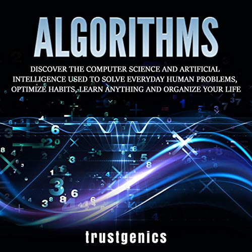 Algorithms: Discover the Computer Science and Artificial Intelligence Used to Solve Everyday Human Problems, Optimize Habits, Learn Anything, and Organize Your Life Audiobook By Trust Genics cover art