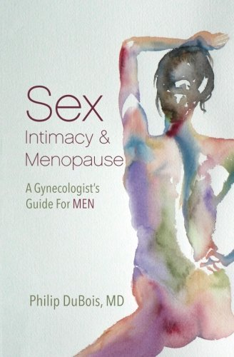 Sex, Intimacy, and Menopause: A Gynecologist's Guide for Men by Philip DuBois MD (2015-12-11)