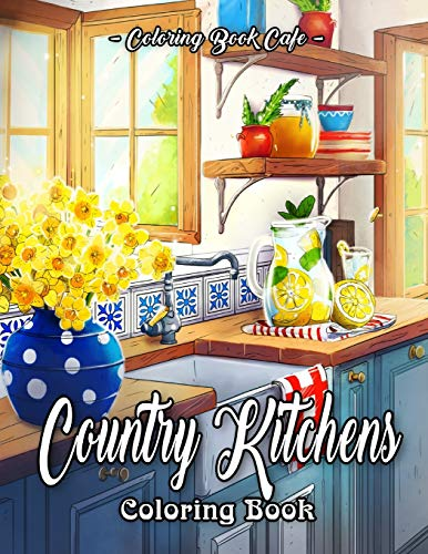 Country Kitchens Coloring Book: An Adult Coloring Book Featuring Charming and Rustic Country Kitchen Interiors for Stress Relief and Relaxation