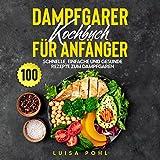 Dampfgarer Kochbuch für Anfänger: 100 schnelle, einfache und gesunde Rezepte zum Dampfgaren