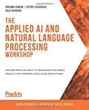 The Applied AI and Natural Language Processing Workshop: Explore practical ways to transform your simple projects into powerful intelligent applications