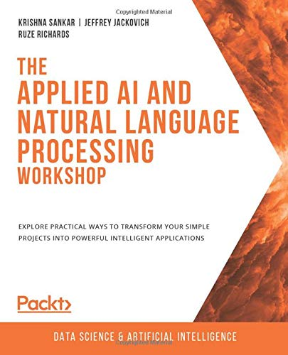 Compare Textbook Prices for The Applied AI and Natural Language Processing Workshop: Explore practical ways to transform your simple projects into powerful intelligent applications  ISBN 9781800208742 by Sankar, Krishna,Jackovich, Jeffrey,Richards, Ruze