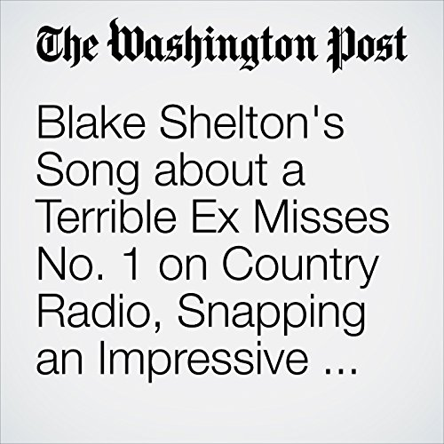 Blake Shelton's Song about a Terrible Ex Misses No. 1 on Country Radio, Snapping an Impressive Streak                   By:                                                                                                                                 Emily Yahr                               Narrated by:                                                                                                                                 Sam Scholl                      Length: 2 mins     Not rated yet     Overall 0.0