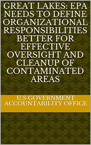 Great Lakes: EPA Needs to Define Organizational Responsibilities Better for Effective Oversight and Cleanup of Contaminated Areas (English Edition)