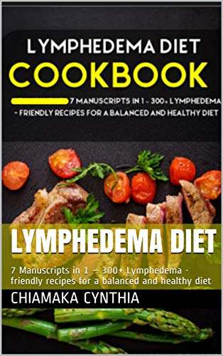 LYMPHEDEMA DIET: 7 Manuscripts in 1 – 300+ Lymphedema - friendly recipes for a balanced and healthy diet (English Edition)