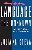 Language: The Unknown : An Initiation into Linguistics (European Perspectives: a Series in Social Thought & Cultural Ctiticism)