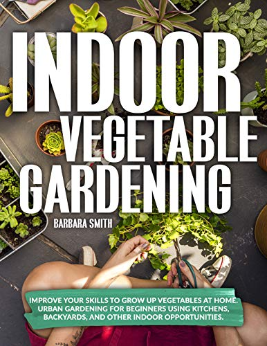 INDOOR VEGETABLE GARDENING: Improve your Skills to Grow Up Vegetables at Home. Urban Gardening for...