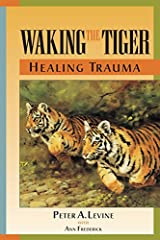 Waking the Tiger Healing Trauma The Innate Capacity to Transform Overwhelming Experiences