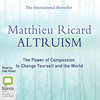 Altruism     The Power of Compassion to Change Yourself and the World              By:                                                                                                                                 Matthieu Ricard                               Narrated by:                                                                                                                                 Dan Woren                      Length: 29 hrs and 46 mins     14 ratings     Overall 4.6