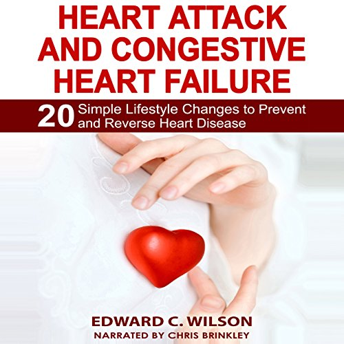 Heart Attack and Congestive Heart Failure: 20 Simple Lifestyle Changes to Prevent and Reverse Heart Disease audiobook cover art