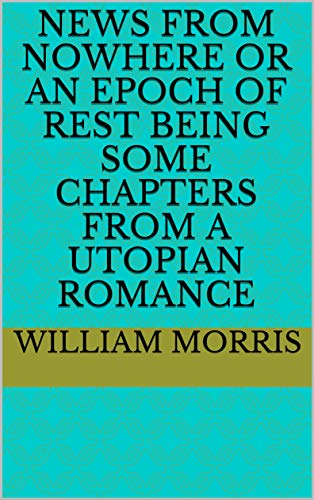 News from Nowhere or An Epoch of Rest Being Some Chapters from a Utopian Romance (English Edition)
