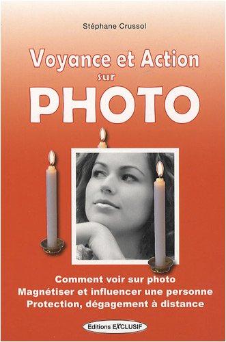 Voyance et action sur photo : Comment voir sur photo, magnétiser et influencer une personne, protection, dégagement à distance