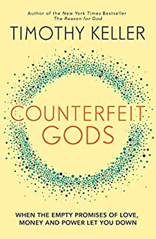Counterfeit Gods: When the Empty Promises of Love, Money and Power Let You Down by [Timothy Keller]