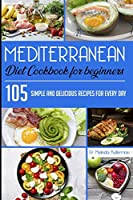 Mediterranean Diet Cookbook for Beginners: 105 Simple and delicious recipes for every day