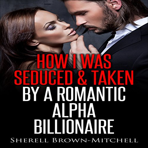 How I Was Seduced & Taken by a Romantic Alpha Billionaire audiobook cover art