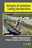 Helicopter Air Ambulance Landing Zone Operations: A Complete Landing Zone Guide for Firefighters, Paramedics, and First Responders - S. G. Nix