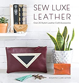 Sew Luxe Leather: Over 20 stylish leather craft accessories