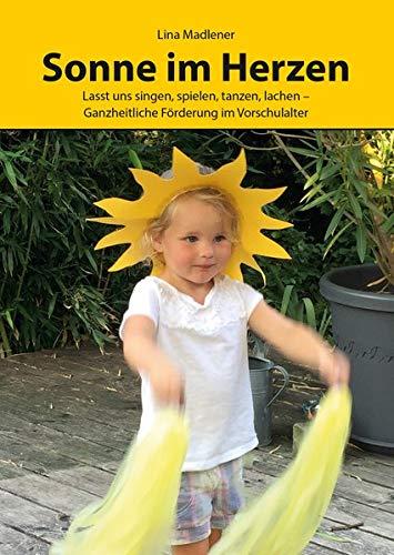 Sonne im Herzen: Lasst uns singen, spielen, tanzen, lachen – Ganzheitliche Förderung im Vorschulalter (Literareon)