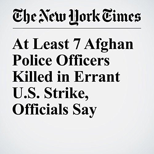 At Least 7 Afghan Police Officers Killed in Errant U.S. Strike, Officials Say cover art