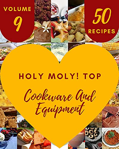 Holy Moly! Top 50 Cookware And Equipment Recipes Volume 9: More Than a Cookware And Equipment Cookbook (English Edition)
