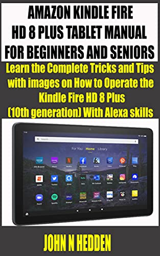 AMAZON KINDLE FIRE HD 8 PLUS TABLET MANUAL FOR BEGINNERS AND SENIORS : Learn the Complete Tricks and Tips with images on How to Operate the Kindle Fire ... With Alexa skills (English Edition)