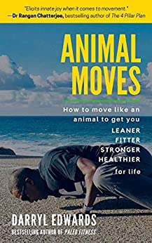 Animal Moves: How to Move Like an Animal to Get You Leaner, Fitter, Stronger and Healthier for Life by [Darryl Edwards]