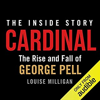 Cardinal     The Rise and Fall of George Pell              By:                                                                                                                                 Louise Milligan                               Narrated by:                                                                                                                                 Louise Milligan,                                                                                        Thomas Keneally                      Length: 15 hrs and 28 mins     6 ratings     Overall 4.8