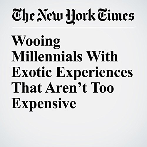Wooing Millennials With Exotic Experiences That Aren't Too Expensive copertina
