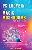 Psilocybin and Magic Mushrooms for Beginners: The Ultimate Guide to Psychedelic Psilocybin Mushrooms - How to Grow and Cultivate Them, Use Them for Spiritual Healing, Their History, Benefits and More