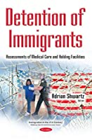 Detention of Immigrants: Assessments of Medical Care and Holding Facilities (Immigration in the 21st Centur)