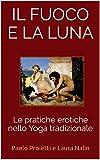 IL FUOCO E LA LUNA: Le pratiche erotiche nello Yoga tradizionale (Tantra Vol. 3)