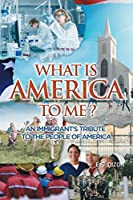 What Is America to Me?: An Immigrant's Tribute to The People of America