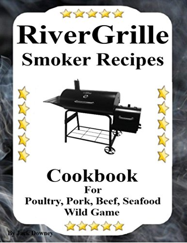 RiverGrille Smoker Recipes: Cookbook For Smoking Poultry,Pork, Beef, Seafood & Wild Game (English Edition)