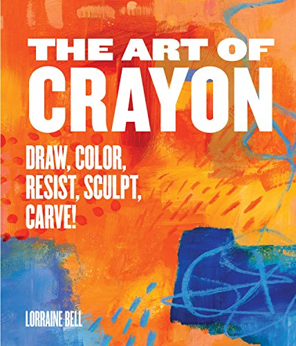 The Art of Crayon: Draw, Color, Resist, Sculpt, Carve!