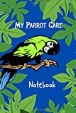 My Parrot Care Notebook: Specially Designed Daily Bird Log Book to Look After All Your Pet Bird...