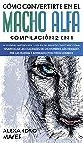Cómo Convertirte en el Macho Alfa: Compilación 2 en 1 - La Guía del...