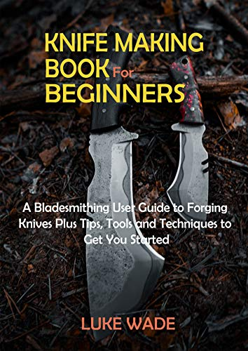 Knife Making Book for Beginners: A Bladesmithing User Guide to Forging Knives Plus Tips, Tools and Techniques to Get You Started (English Edition)