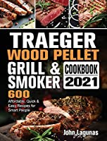 Traeger Wood Pellet Grill & Smoker Cookbook 2021: 600 Affordable, Quick & Easy Recipes for Smart People