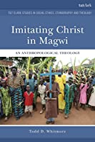 Imitating Christ in Magwi: An Anthropological Theology (T&T Clark Studies in Social Ethics, Ethnography and Theology)
