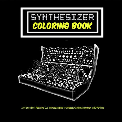 Synthesizer Coloring Book: Unique Coloring Book Featuring Over 30 Vintage Synthesizer Keyboards, Music Sequencers, and other Tools That Have Shaped Music Production